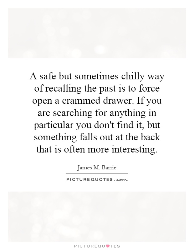 A safe but sometimes chilly way of recalling the past is to force open a crammed drawer. If you are searching for anything in particular you don't find it, but something falls out at the back that is often more interesting Picture Quote #1