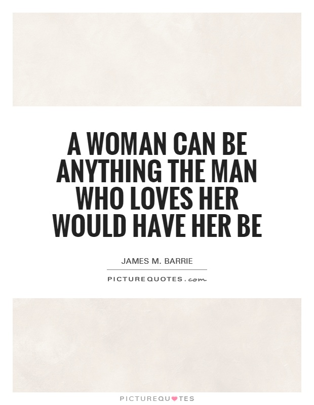 A woman can be anything the man who loves her would have her be Picture Quote #1