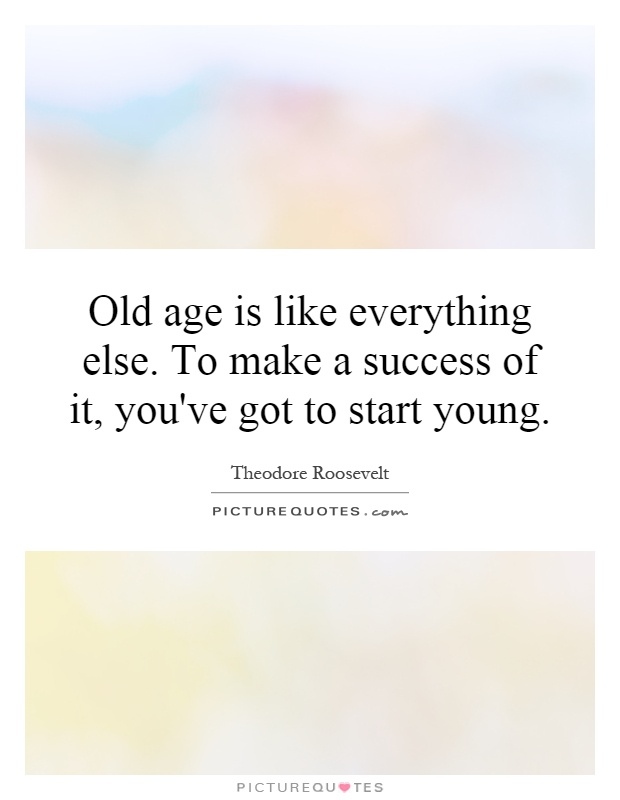 Old age is like everything else. To make a success of it, you've got to start young Picture Quote #1