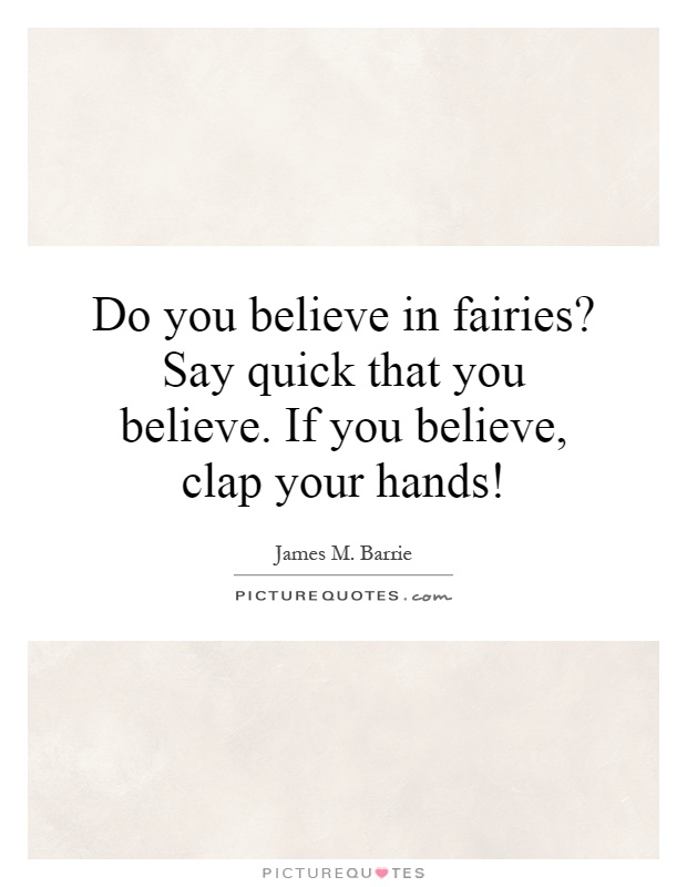 Do you believe in fairies? Say quick that you believe. If you believe, clap your hands! Picture Quote #1