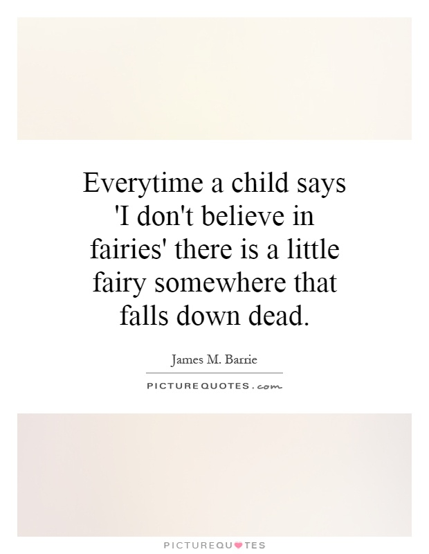 Everytime a child says 'I don't believe in fairies' there is a little fairy somewhere that falls down dead Picture Quote #1