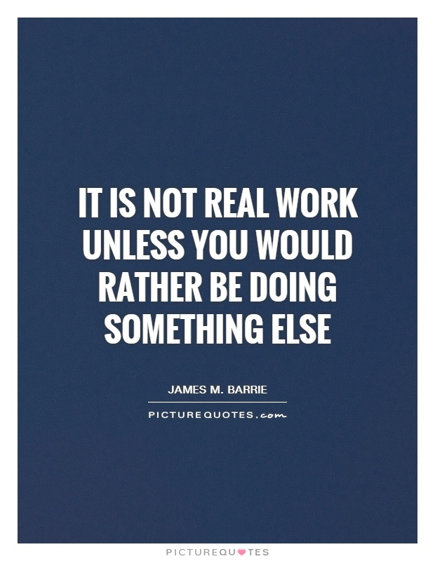It is not real work unless you would rather be doing something else Picture Quote #1