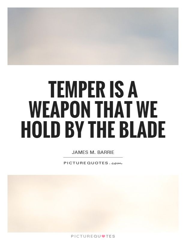 Temper is a weapon that we hold by the blade Picture Quote #1