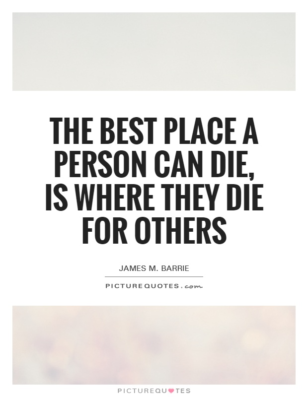 The best place a person can die, is where they die for others Picture Quote #1
