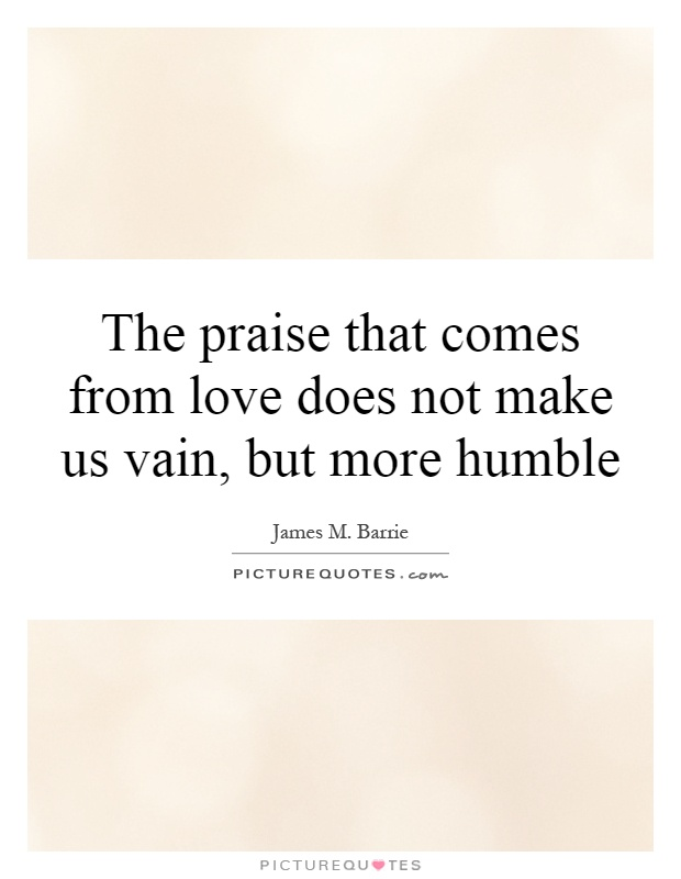 The praise that comes from love does not make us vain, but more humble Picture Quote #1