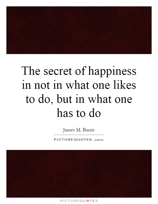 The secret of happiness in not in what one likes to do, but in what one has to do Picture Quote #1