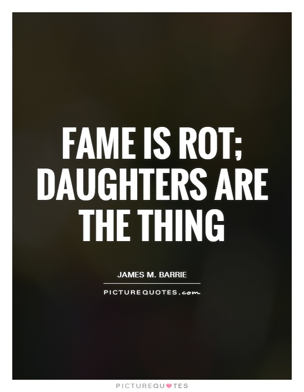 Fame is rot; daughters are the thing Picture Quote #1
