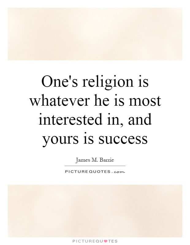 One's religion is whatever he is most interested in, and yours is success Picture Quote #1