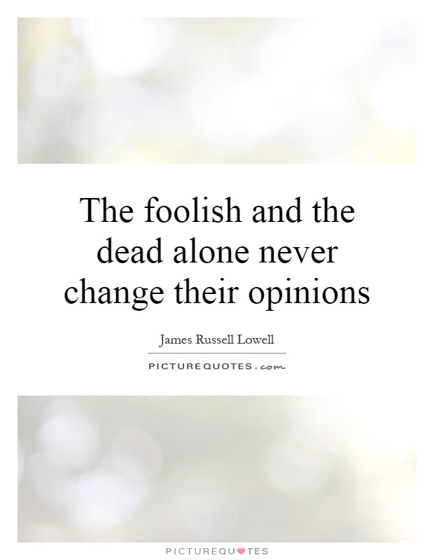 The foolish and the dead alone never change their opinions Picture Quote #1