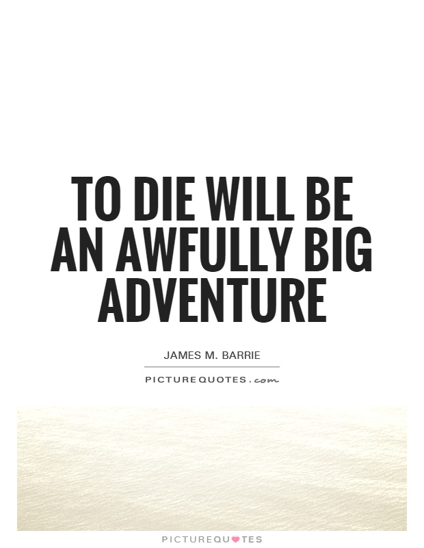 To die will be an awfully big adventure Picture Quote #1
