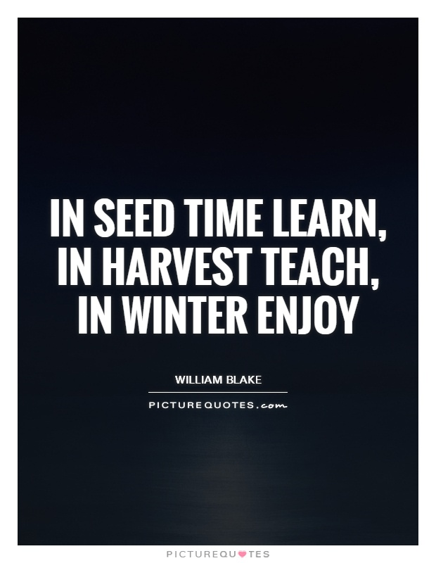 In seed time learn, in harvest teach, in winter enjoy Picture Quote #1