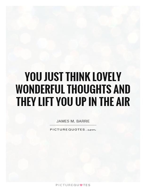 You just think lovely wonderful thoughts and they lift you up in the air Picture Quote #1