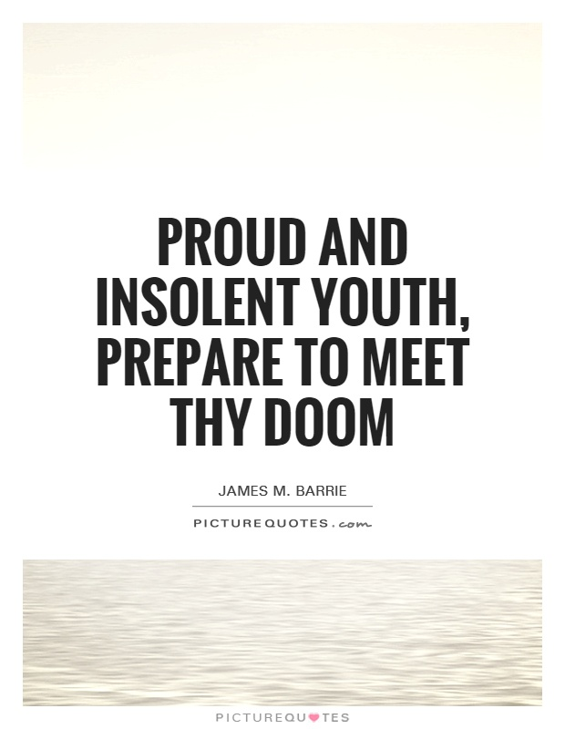 Proud and insolent youth, prepare to meet thy doom Picture Quote #1