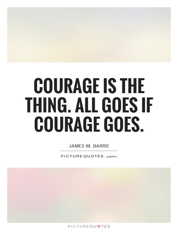 Courage is the thing. All goes if courage goes Picture Quote #1