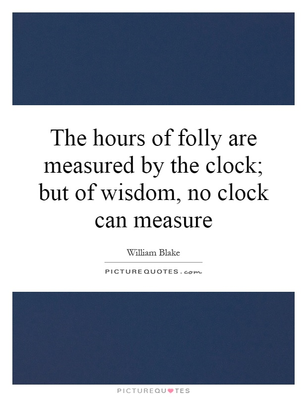 The hours of folly are measured by the clock; but of wisdom, no clock can measure Picture Quote #1