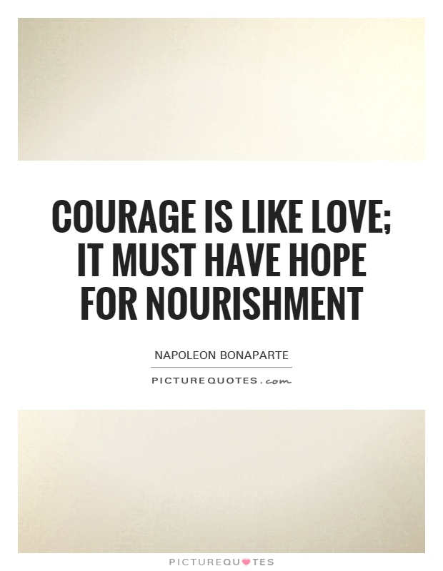 Courage is like love; it must have hope for nourishment Picture Quote #1