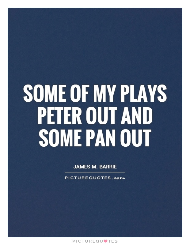 Some of my plays peter out and some pan out Picture Quote #1