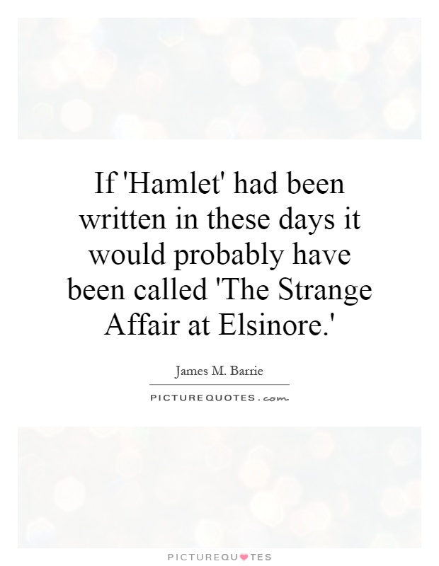 If 'Hamlet' had been written in these days it would probably have been called 'The Strange Affair at Elsinore.' Picture Quote #1