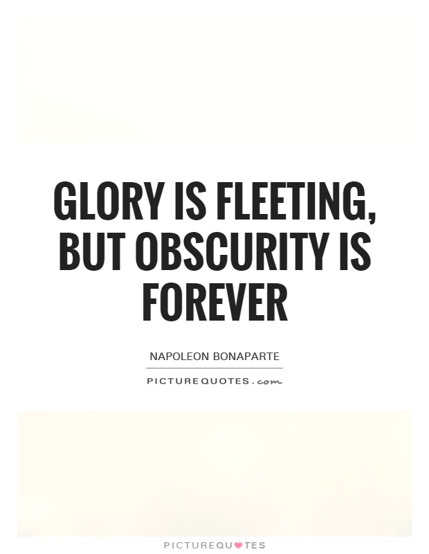 Glory is fleeting, but obscurity is forever Picture Quote #1