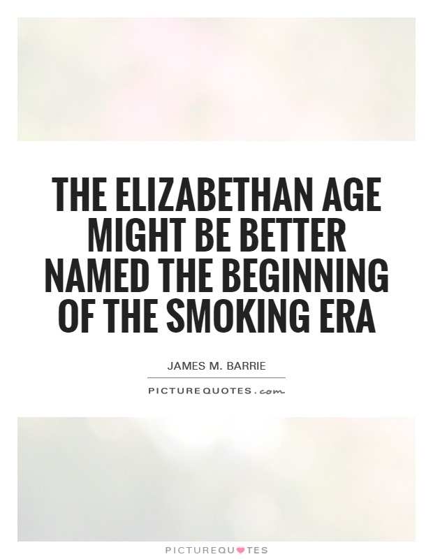 The Elizabethan age might be better named the beginning of the smoking era Picture Quote #1