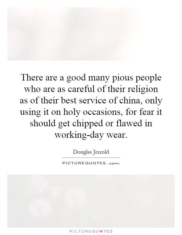There are a good many pious people who are as careful of their religion as of their best service of china, only using it on holy occasions, for fear it should get chipped or flawed in working-day wear Picture Quote #1