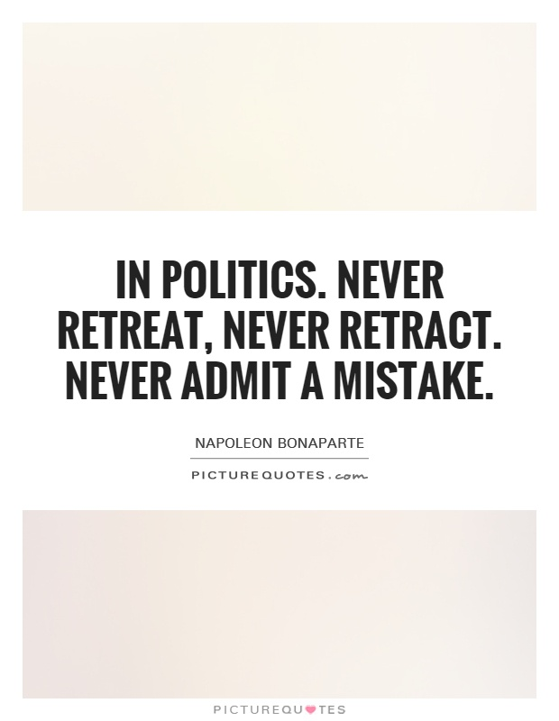 In politics. Never retreat, never retract. Never admit a mistake Picture Quote #1
