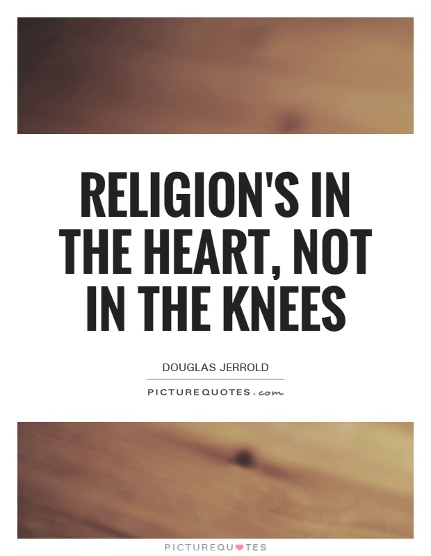 Religion's in the heart, not in the knees Picture Quote #1
