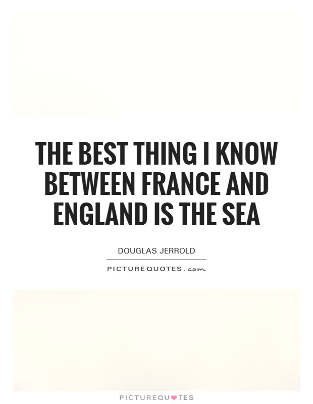 The best thing I know between France and England is the sea Picture Quote #1