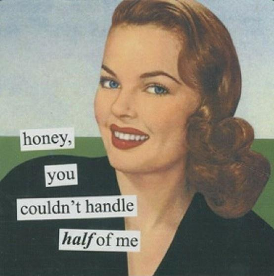 Honey, you couldn't handle half of me Picture Quote #1