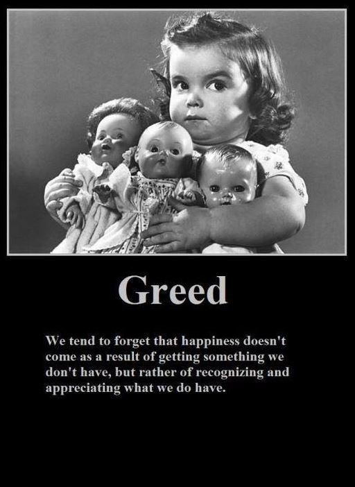 Greed. We tend to forget happiness doesn't come as a result of getting something we don't have, but rather of recognizing and appreciating what we do have Picture Quote #1