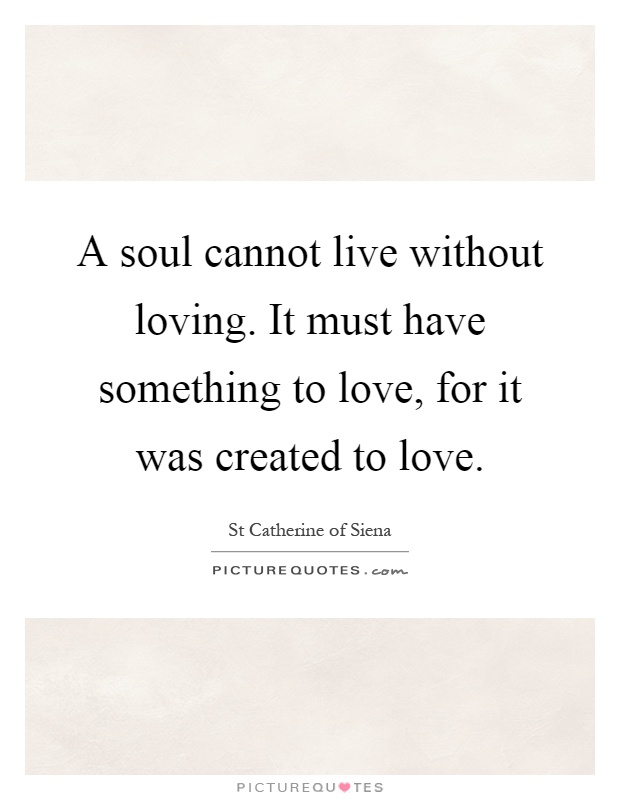 A soul cannot live without loving. It must have something to love, for it was created to love Picture Quote #1