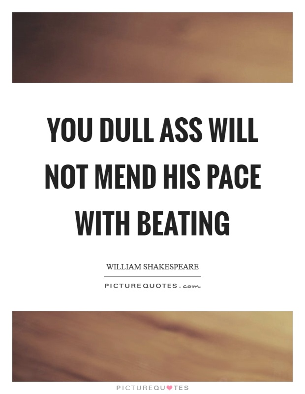 You dull ass will not mend his pace with beating Picture Quote #1