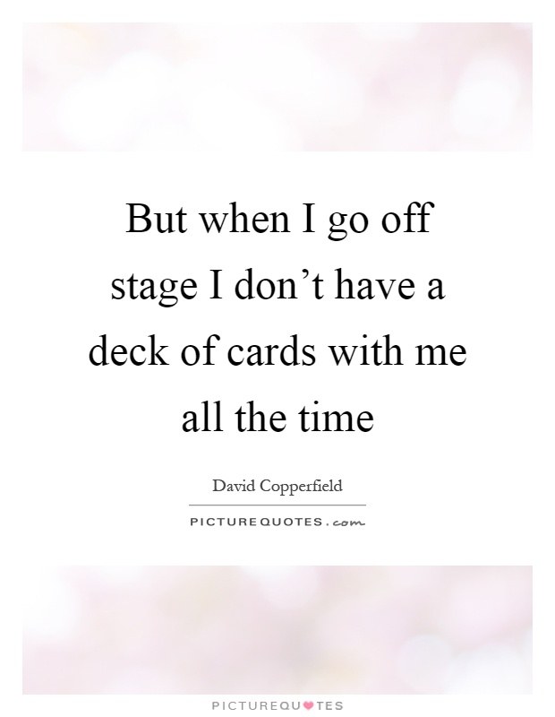 But when I go off stage I don't have a deck of cards with me all the time Picture Quote #1