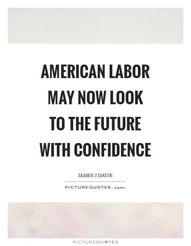 American labor may now look to the future with confidence Picture Quote #1