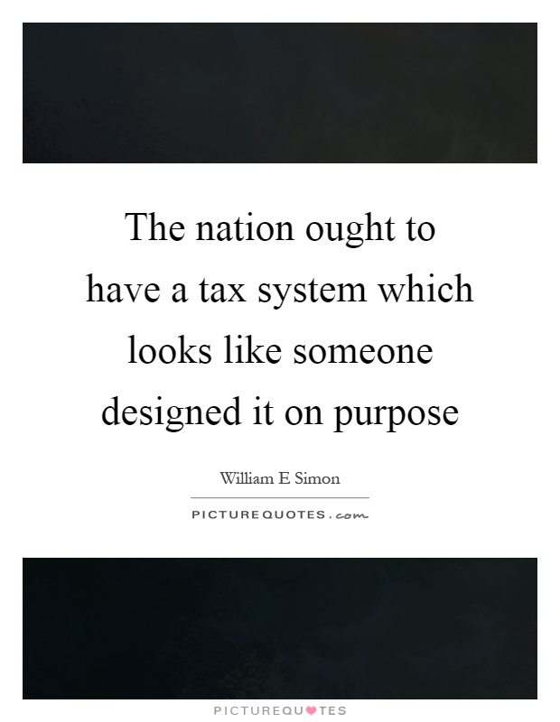 The nation ought to have a tax system which looks like someone designed it on purpose Picture Quote #1