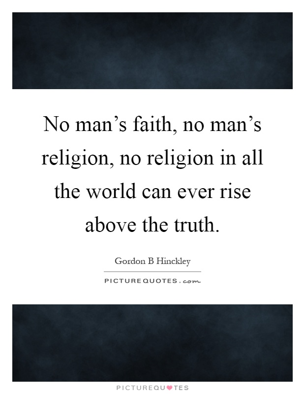 No man's faith, no man's religion, no religion in all the world can ever rise above the truth Picture Quote #1