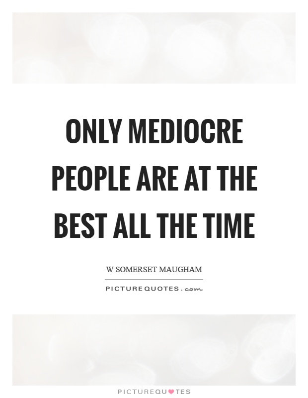 Only mediocre people are at the best all the time Picture Quote #1