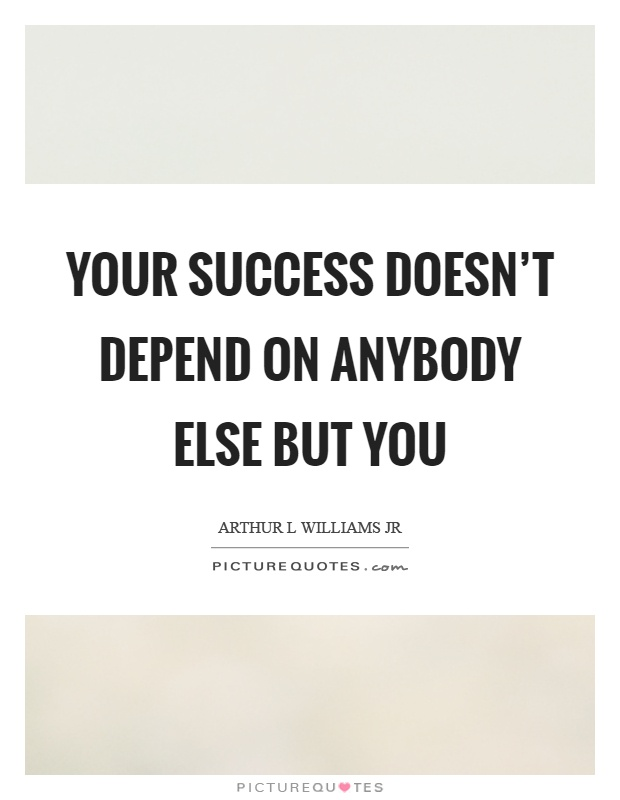 Your success doesn't depend on anybody else but you Picture Quote #1