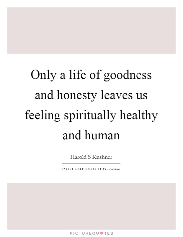 Only a life of goodness and honesty leaves us feeling spiritually healthy and human Picture Quote #1