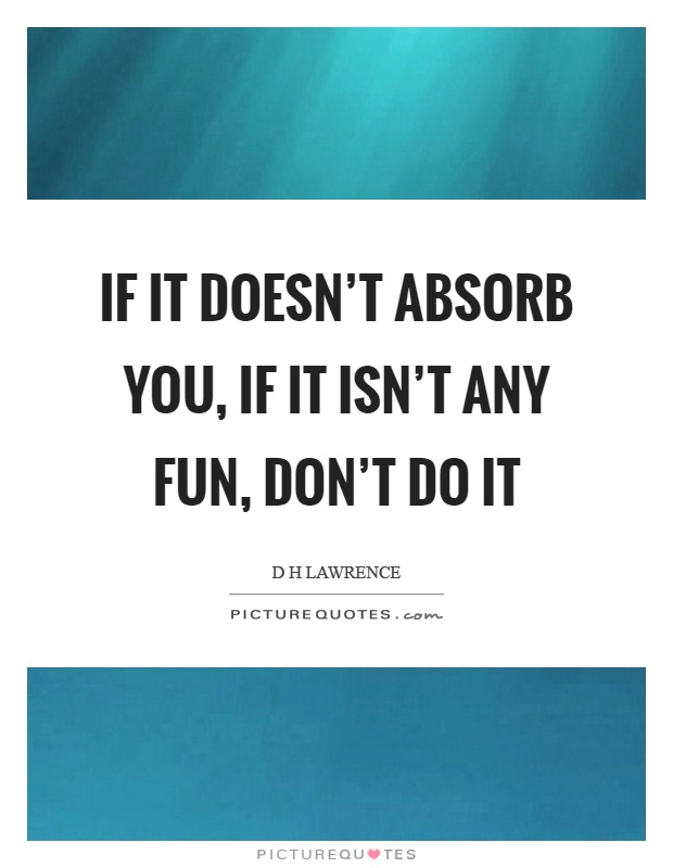 If it doesn't absorb you, if it isn't any fun, don't do it Picture Quote #1