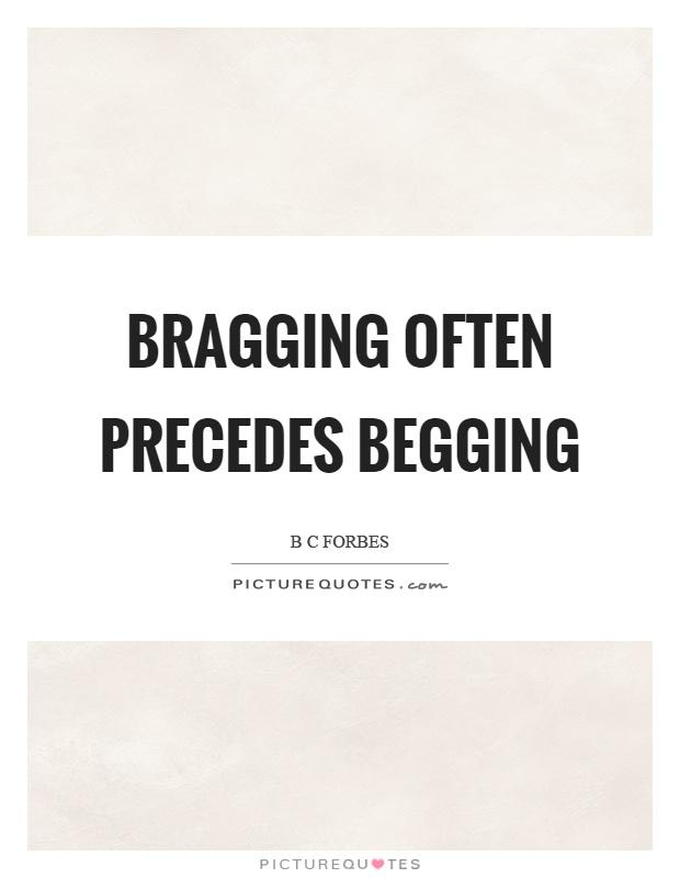 Bragging often precedes begging Picture Quote #1