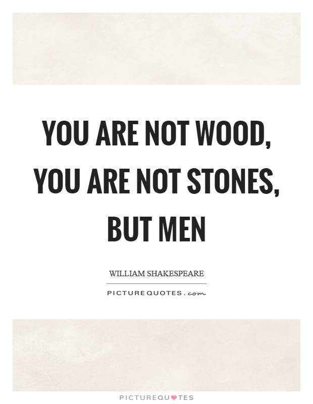 You are not wood, you are not stones, but men Picture Quote #1