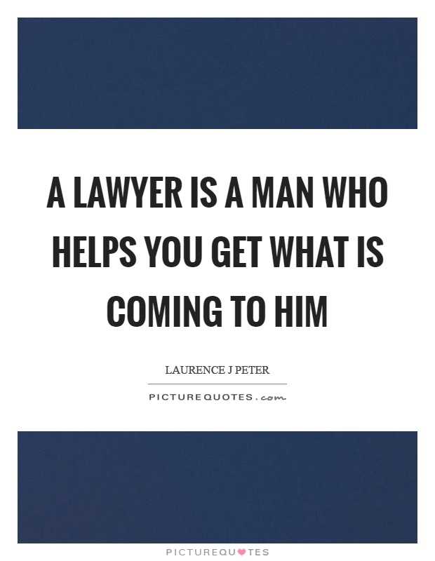 A lawyer is a man who helps you get what is coming to him Picture Quote #1