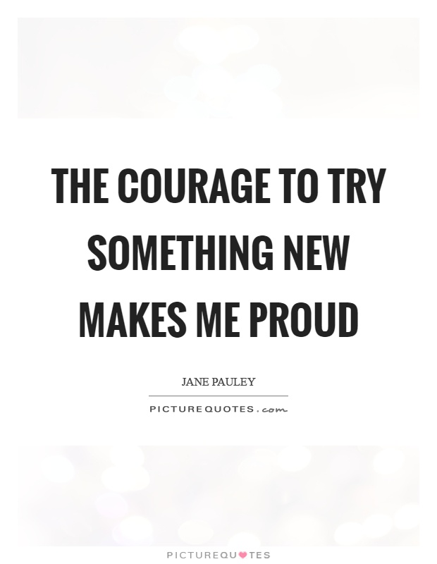 The courage to try something new makes me proud Picture Quote #1