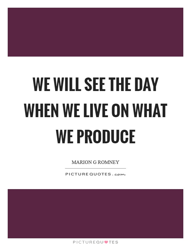 We will see the day when we live on what we produce Picture Quote #1
