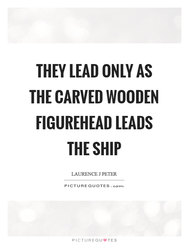 They lead only as the carved wooden figurehead leads the ship Picture Quote #1