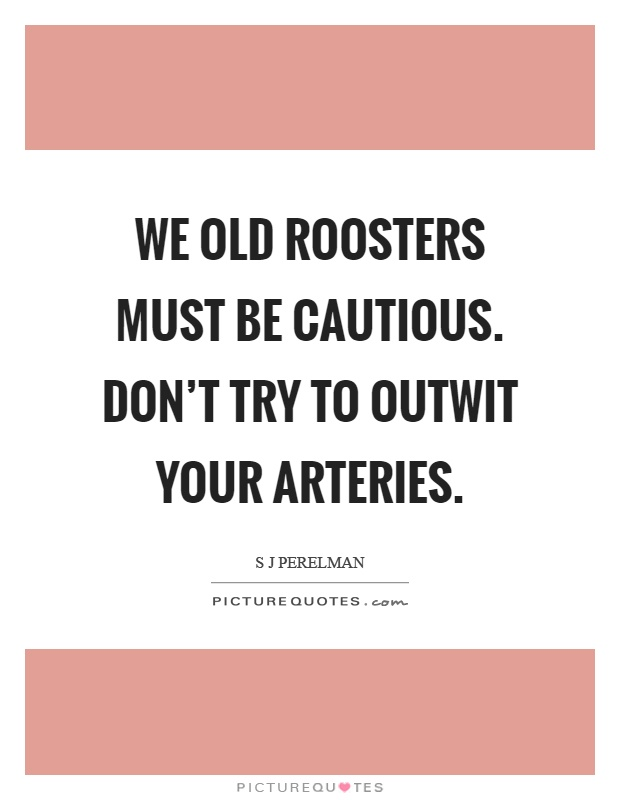 We old roosters must be cautious. Don't try to outwit your arteries Picture Quote #1