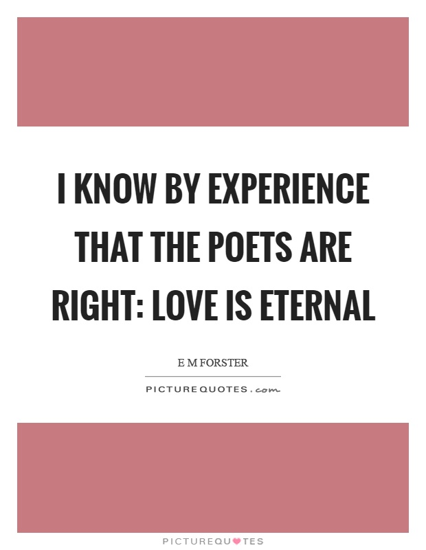 I know by experience that the poets are right: love is eternal Picture Quote #1