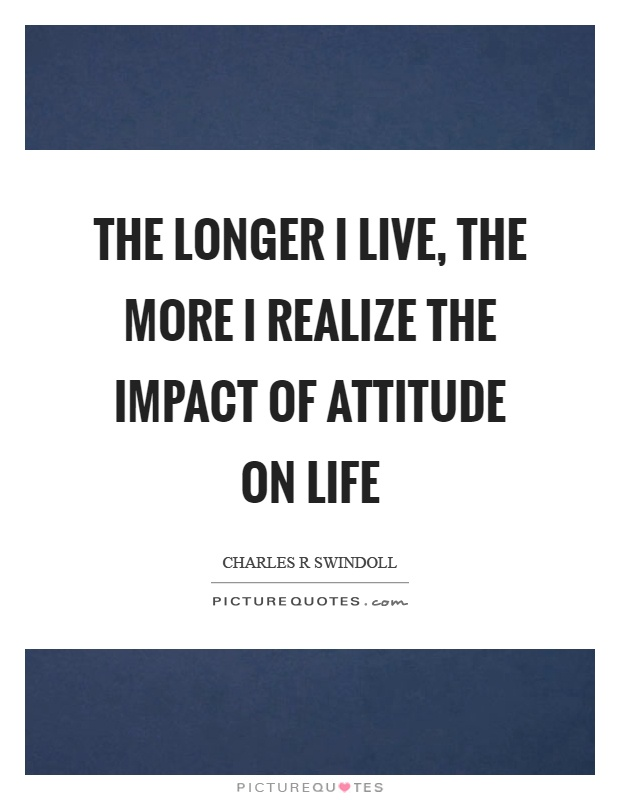The longer I live, the more I realize the impact of attitude on life Picture Quote #1
