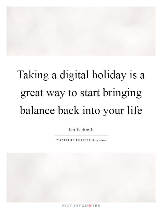 Taking a digital holiday is a great way to start bringing balance back into your life Picture Quote #1